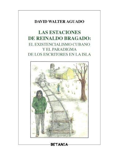 Las estaciones de Reinaldo Bragado:: El existencialismo cubano y el paradigma de los escritores en la Isla: Volume 1 (Colección Ensayo) por David Walter Aguado PhD