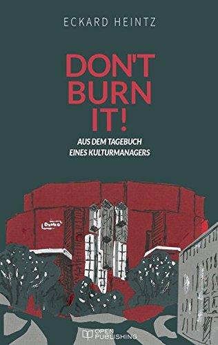 Don't burn it!: Aus dem Tagebuch eines Kulturmanagers