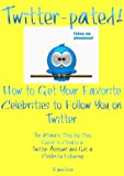 Twitter-pated! How to Get Your Favorite Celebrities to Follow You On Twitter:  The Ultimate Step by Step Guide to Create a Twitter Account and Get a Celebrity Following (English Edition)