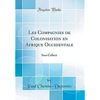 Les Compagnies de Colonisation En Afrique Occidentale: Sous Colbert (Classic Reprint)