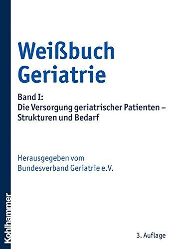 Weißbuch Geriatrie: Band I: Die Versorgung geriatrischer Patienten - Strukturen und Bedarf (Patienten Die Der Versorgung)