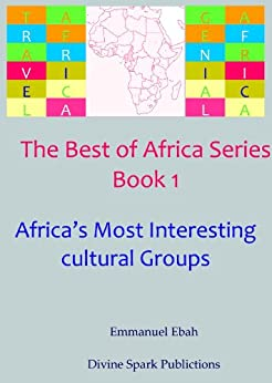 The Most Interesting Cultural Groups in Africa (The Best of Africa Series Book 1) by [Ebah, Emmanuel]