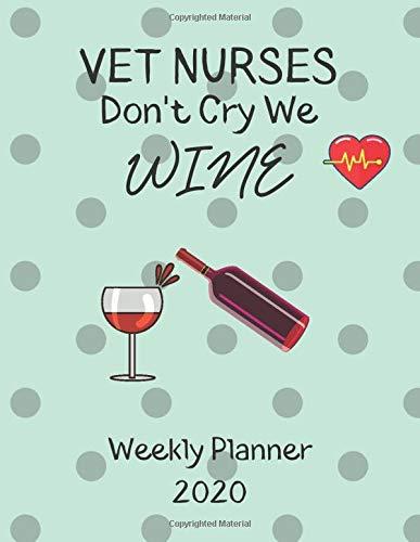 Vet Nurses Weekly Planner 2020 - Vet Nurses Don't Cry We Wine: Vet Nurses Gift Idea For Men & Women | Weekly Planner Schedule Book Organizer | To Do List & Notes Sections | Calendar Views