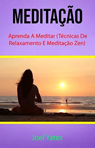 Meditação : Aprenda A Meditar (Técnicas De Relaxamento E Meditação Zen) (Portuguese Edition)