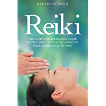 Reiki: The Complete Beginners Guide to This Ancient Healing Process: Heal, Energize and Inspire!