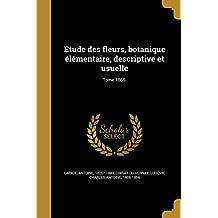 Etude Des Fleurs, Botanique Elementaire, Descriptive Et Usuelle; Tome 1865.