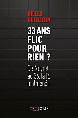 33 ans flic pour rien ?: De Neyret au 36, la PJ malmenée.
