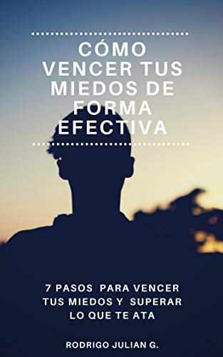 CÓMO VENCER TUS MIEDOS DE FORMA EFECTIVA: 7 PASOS PARA VENCER TUS MIEDOS Y SUPERAR LO QUE TE ATA