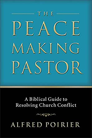 The Peacemaking Pastor: A Biblical Guide to Resolving Church ...