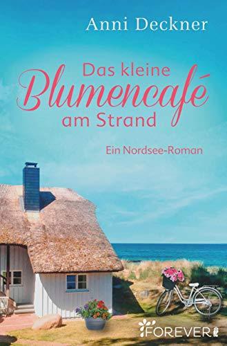 Das kleine Blumencafé am Strand: Ein Nordsee-Roman von [Deckner, Anni]