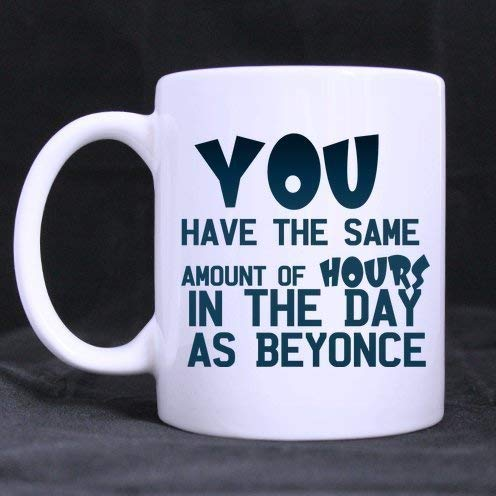 Motivational/Inspirational Quotes You Have The Same Amount of Hours in The Day As Beyonce 100% Ceramic 11-Ounce White Mug