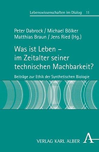 Was ist Leben - im Zeitalter seiner technischen Machbarkeit?: Beiträge zur Ethik der Synthetischen Biologie (Lebenswissenschaften im Dialog)