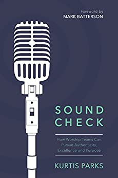 Sound Check: How Worship Teams Can Pursue Authenticity, Excellence, and Purpose (English Edition) di [Parks, Kurtis]