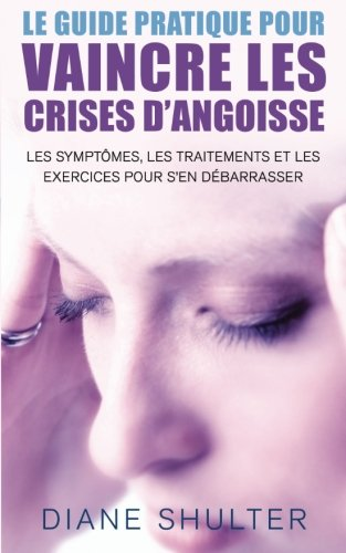 Le guide pratique pour VAINCRE LES CRISES D'ANGOISSE: les symptomes, les traitements,et les exercices pour s'en débarrasser: La méthode naturelle pour vaincre les crises d'angoisse