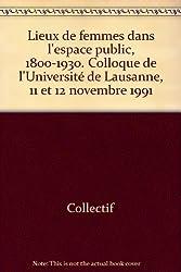 Lieux de femmes dans l'espace public, 1800-1930. Colloque de l'Université de Lausanne, 11 et 12 novembre 1991