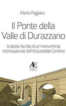 Il Ponte della Valle di Durazzano: la storia riscritta di un monumento inconsapevole dell'Acquedotto Carolino di [Pagliaro, Mario]