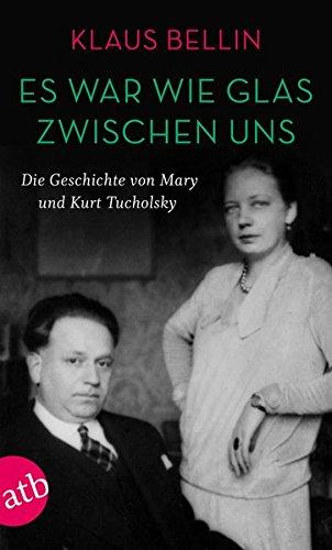 Es war wie Glas zwischen uns: Die Geschichte von Mary und Kurt Tuchholsky