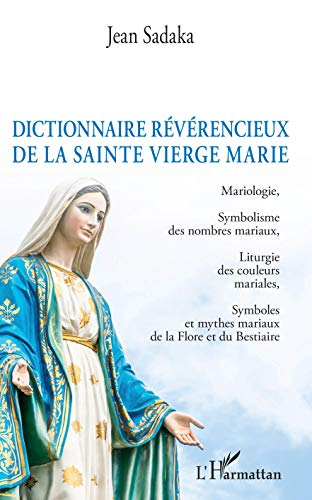 Dictionnaire révérencieux de la sainte vierge Marie: Mariologie, Symbolisme des nombres mariaux, Liturgie des couleurs mariales, Symboles et mythes mariaux de la Flore et du Bestiaire