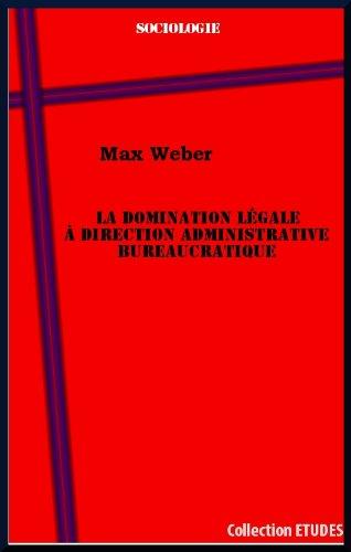 La domination légale à direction administrative bureaucratique par Max Weber