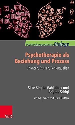 Psychotherapie als Beziehung und Prozess: Chancen, Risiken, Fehlerquellen: Silke Birgitta Gahleitner und Brigitte Schigl im Gespräch mit Uwe Britten (Psychotherapeutische Dialoge)