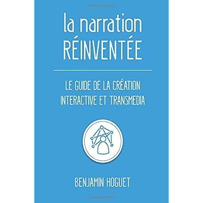 La narration réinventée: Le guide de la création interactive et transmedia