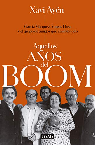 Aquellos años del boom: García Márquez, Vargas Llosa y el grupo de amigos que lo cambiaron todo (Spanish Edition)