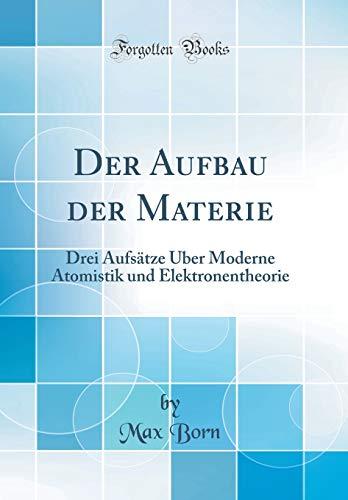 Der Aufbau der Materie: Drei Aufsätze Über Moderne Atomistik und Elektronentheorie (Classic Reprint)