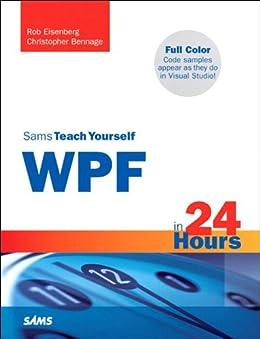 Sams Teach Yourself WPF in 24 Hours (Sams Teach Yourself -- Hours) by [Bennage, Christopher, Eisenberg, Rob]