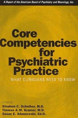 [(Core Competencies for Psychiatric Practice: What Clinicians Need to Know (A Report of the American Board of Psychiatry and Neurology))] [Author: Stephen C. Scheiber] published on (April, 2003)