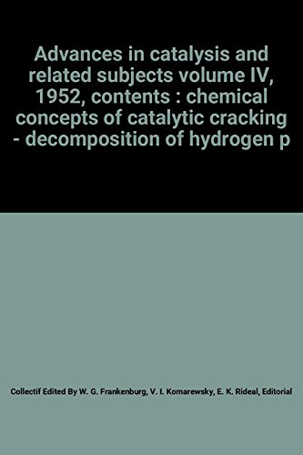 Advances in catalysis and related subjects volume IV, 1952, contents : chemical concepts of catalytic cracking - decomposition of hydrogen peroxide by conversion of carbon monoxide and hydroge