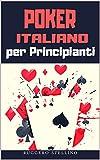 Poker Italiano per Principianti: Ecco Come Vincere a Poker Facilmente anche se non hai mai giocato e non sai nemmeno tenere  le carte in mano!