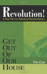 Get Out Of Our House: Revolution! (A New Plan for Selecting Representatives) by Tim Cox (2007-12-01)