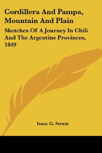 Cordillera and Pampa, Mountain and Plain: Sketches of a Journey in Chili and the Argentine Provinces, 1849