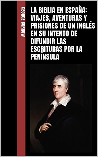 La Biblia en España: Viajes, aventuras y prisiones de un inglés en su intento de difundir las Escrituras por la Península por George Borrow