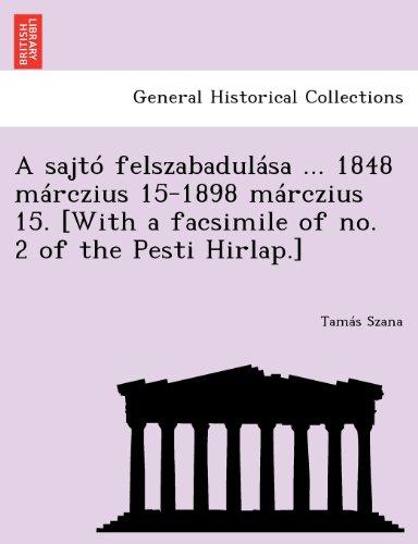 A sajtó felszabadulása ... 1848 márczius 15-1898 márczius 15. [With a facsimile of no. 2 of the Pesti Hirlap.]