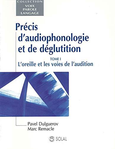 Précis d'audiophonologie et de géglutition : Tome 1, L'oreille et les voies de l'audition
