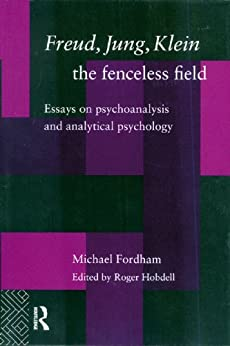 Freud, Jung, Klein - The Fenceless Field: Essays on Psychoanalysis and Analytical Psychology by [Fordham, Michael]