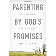 Parenting by God's Promises: How to Raise Children in the Covenant of Grace: Written by Joel R. Beeke, 2011 Edition, Publisher: Reformation Trust Publishing [Hardcover]