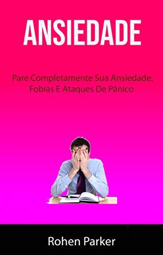Ansiedade : Pare Completamente Sua Ansiedade, Fobias E Ataques De Pânico (Portuguese Edition) (Para Cristales Autos)