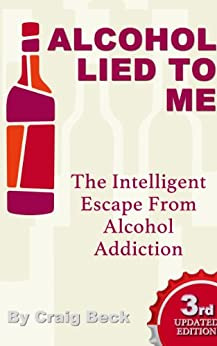 Alcohol Lied to Me: The Intelligent Way to Escape Alcohol Addiction by [Beck, Craig]