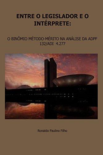 Entre o legislador e o intérprete: O BINÔMIO MÉTODO-MÉRITO NA ANÁLISE DA ADPF 132/ADI  4.277 (Portuguese Edition) por Ronaldo Paulino Filho