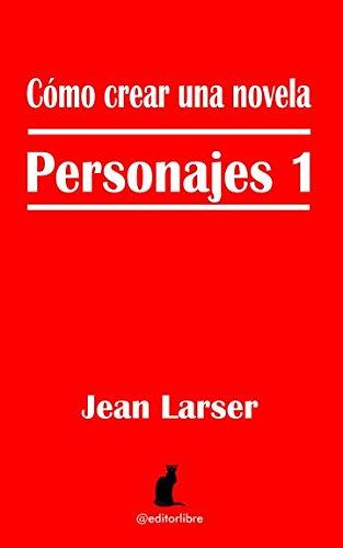 Cómo crear una novela. Personajes 1: La base de una historia. por Jean Larser
