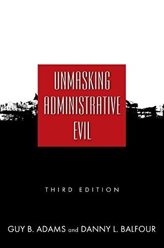Unmasking Administrative Evil 3rd edition by Guy B. Adams, Danny L. Balfour (2009) Paperback