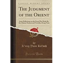 The Judgment of the Orient: Some Reflections on the Great War Made By, the Chinese Student and Traveller, K'ung Yuan (Classic Reprint) by K'ung Yuan Ku'suh (2015-09-27)