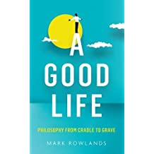 A Good Life: Philosophy from Cradle to Grave by Mark Rowlands (2015-11-05)