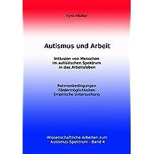 Autismus und Arbeit: Inklusion von Menschen im autistischen Spektrum in das Arbeitsleben: Volume 4 (Wissenschaftliche Arbeiten zum Autismus-Spektrum)