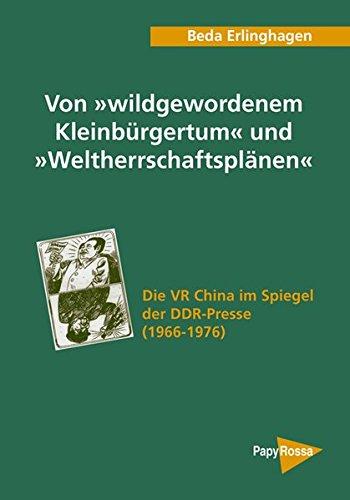 Von »wildgewordenem Kleinbürgertum« und »Weltherrschaftsplänen«: Die VR China im Spiegel der DDR-Presse (1966-1976) (PapyRossa Hochschulschriften, Band 81)