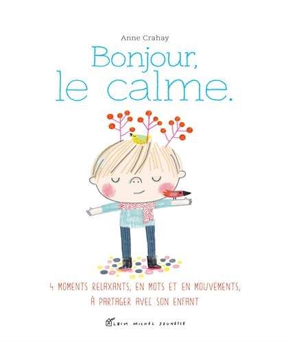 Bonjour, le calme: Des relaxations, en mots et en mouvements, à partager avec son enfant