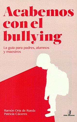 Acabemos con el Bullying: La guía para padres, alumnos y maestros por Ramón Oria de Rueda Egorriaga