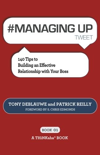# MANAGING UP tweet Book01: 140 Tips to Building an Effective Relationship with Your Boss
